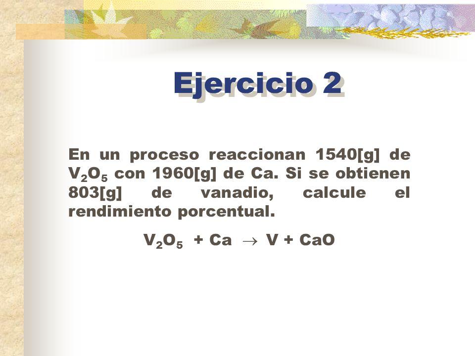 Ejercicio 2 En un proceso reaccionan 1540[g] de V2O5 con 1960[g] de Ca. Si se obtienen 803[g] de vanadio, calcule el rendimiento porcentual.